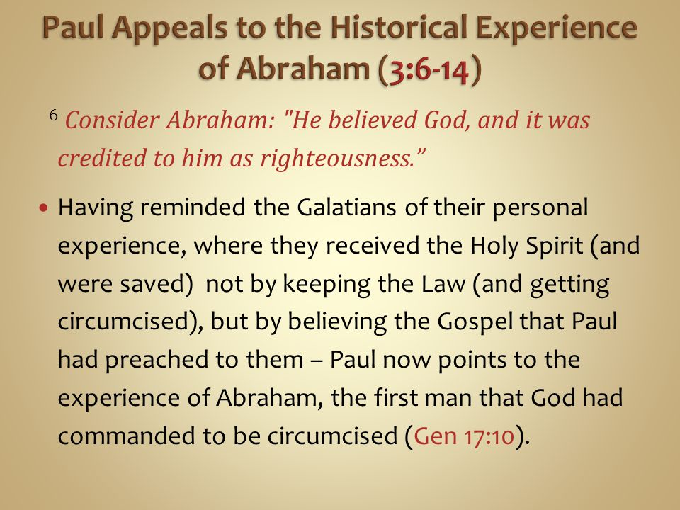 6 Consider Abraham: He believed God, and it was credited to him as righteousness. Having reminded the Galatians of their personal experience, where they received the Holy Spirit (and were saved) not by keeping the Law (and getting circumcised), but by believing the Gospel that Paul had preached to them – Paul now points to the experience of Abraham, the first man that God had commanded to be circumcised (Gen 17:10).