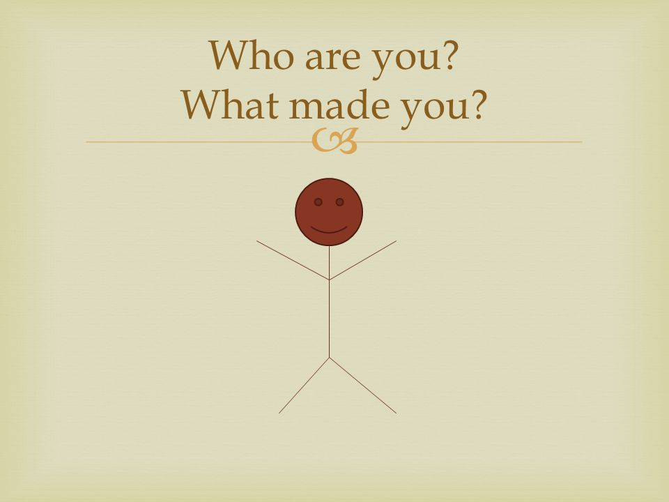  Who are you What made you