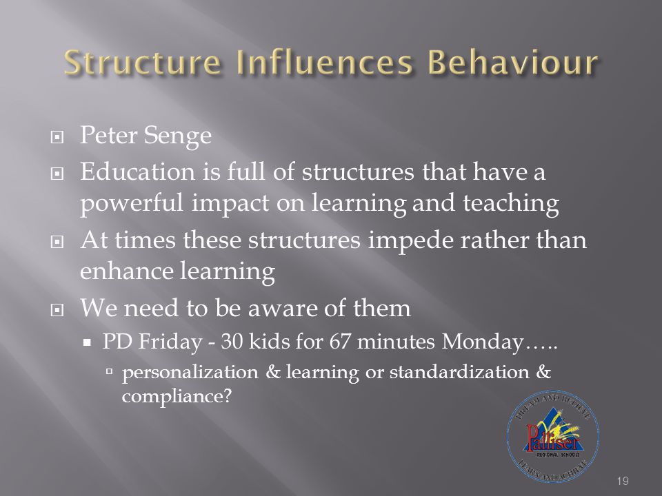  Peter Senge  Education is full of structures that have a powerful impact on learning and teaching  At times these structures impede rather than enhance learning  We need to be aware of them  PD Friday - 30 kids for 67 minutes Monday…..