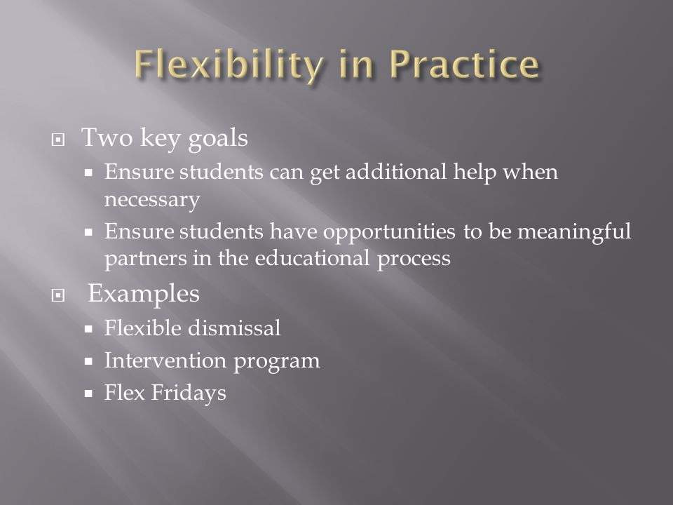  Two key goals  Ensure students can get additional help when necessary  Ensure students have opportunities to be meaningful partners in the educational process  Examples  Flexible dismissal  Intervention program  Flex Fridays
