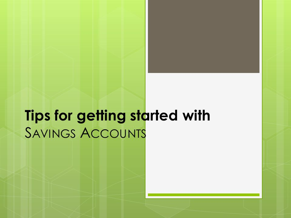 Tips for getting started with S AVINGS A CCOUNTS