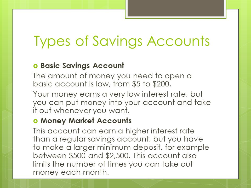 Types of Savings Accounts  Basic Savings Account The amount of money you need to open a basic account is low, from $5 to $200.
