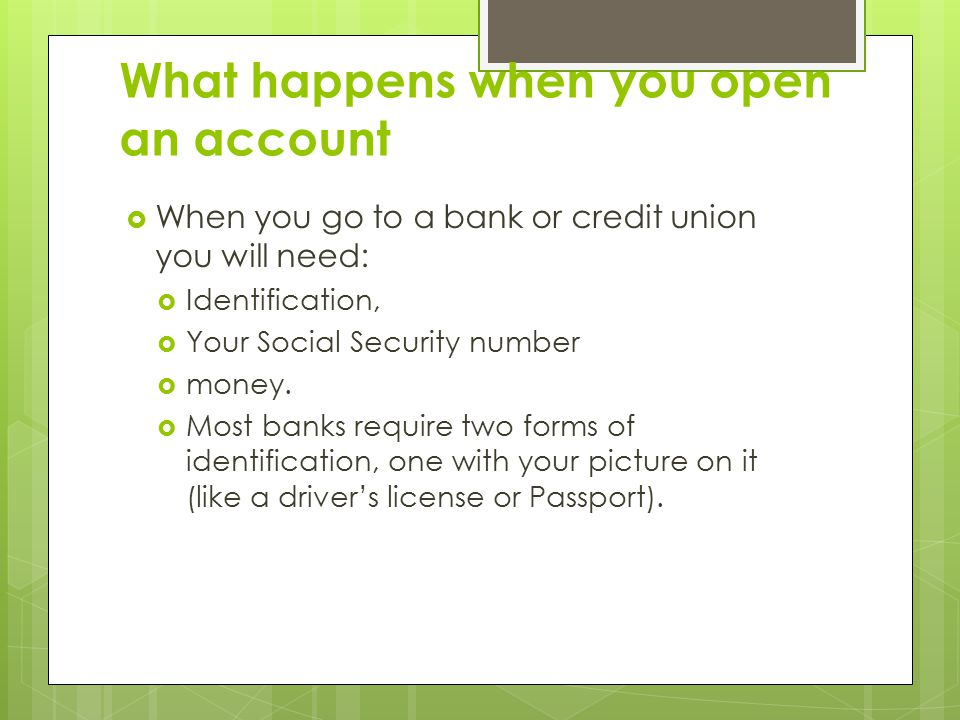 What happens when you open an account  When you go to a bank or credit union you will need:  Identification,  Your Social Security number  money.