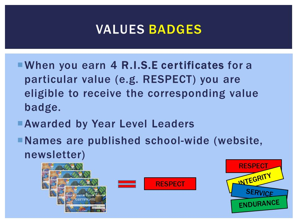 When you earn 4 R.I.S.E certificates for a particular value (e.g. RESPECT) you are eligible to receive the corresponding value badge.  Awarded by Y