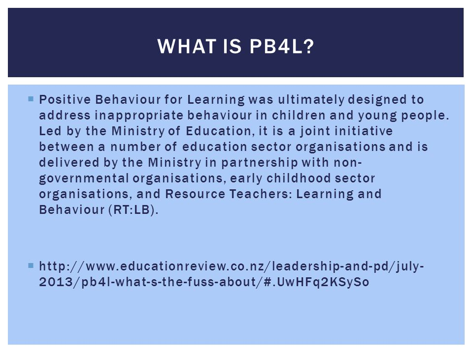  Positive Behaviour for Learning was ultimately designed to address inappropriate behaviour in children and young people. Led by the Ministry of Educ