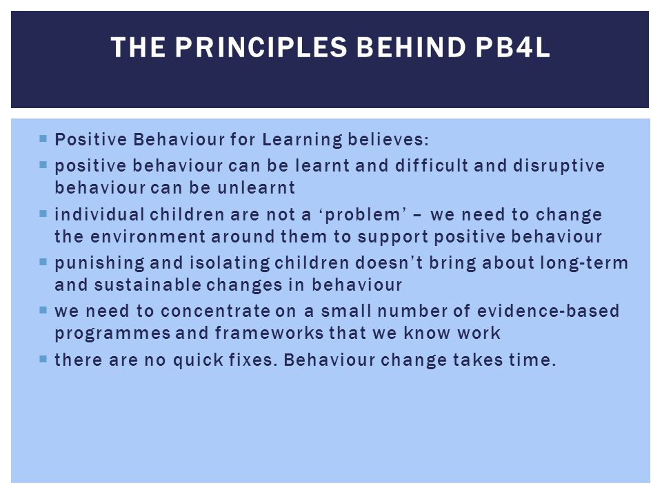  Positive Behaviour for Learning believes:  positive behaviour can be learnt and difficult and disruptive behaviour can be unlearnt  individual chi