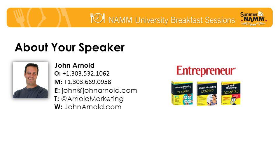 About Your Speaker John Arnold O: +1.303.532.1062 M: +1.303.669.0958 E: john@johnarnold.com T: @ArnoldMarketing W: JohnArnold.com