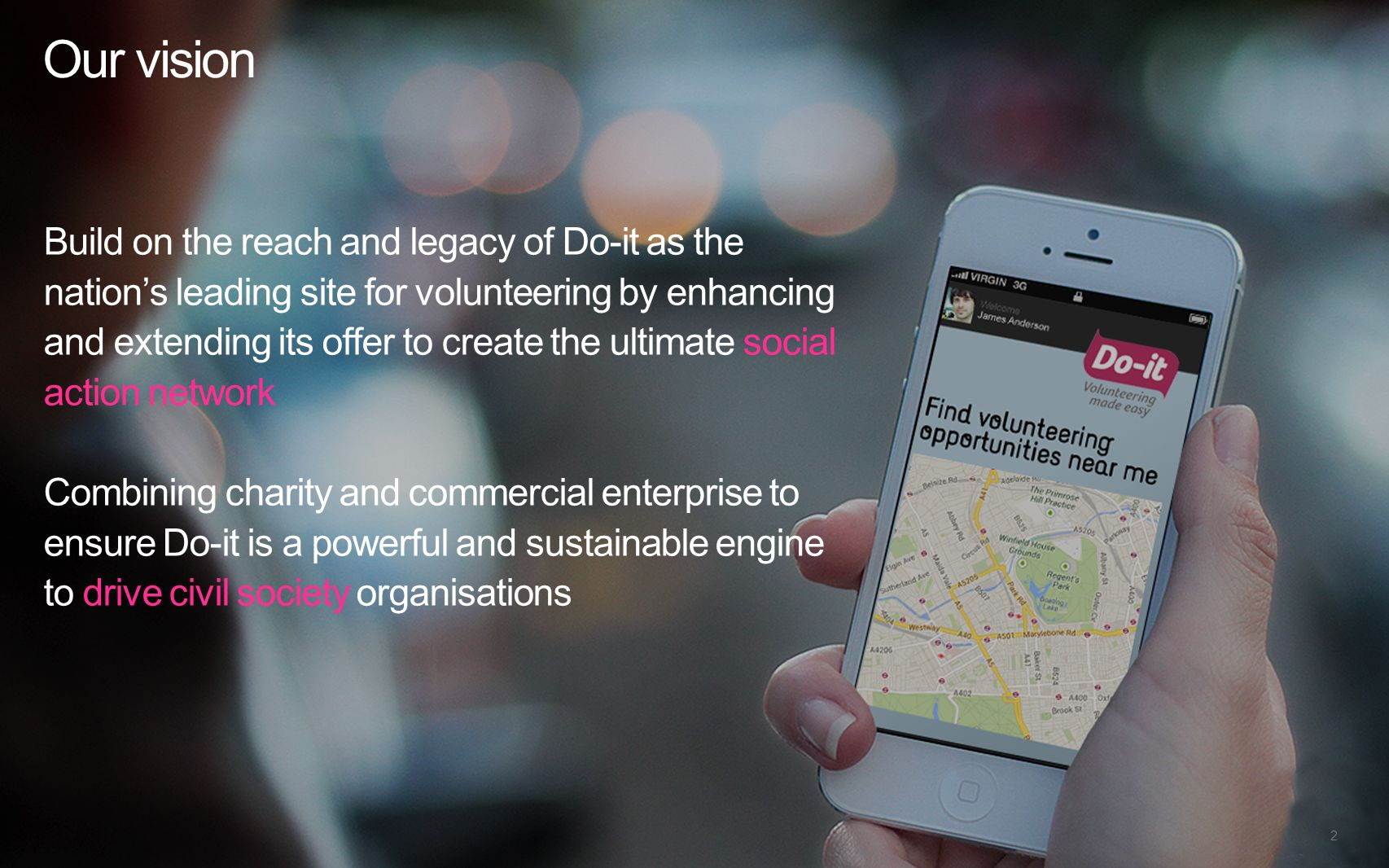 A vision for do-it.org Our vision Build on the reach and legacy of Do-it as the nation's leading site for volunteering by enhancing and extending its offer to create the ultimate social action network Combining charity and commercial enterprise to ensure Do-it is a powerful and sustainable engine to drive civil society organisations 2