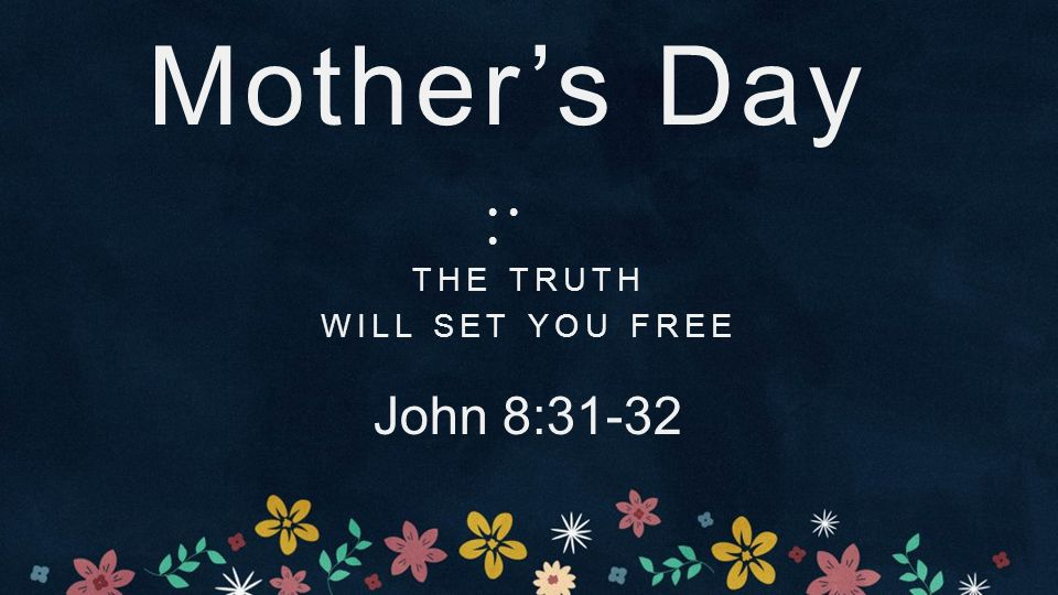 Mother's Day THE TRUTH WILL SET YOU FREE John 8:31-32