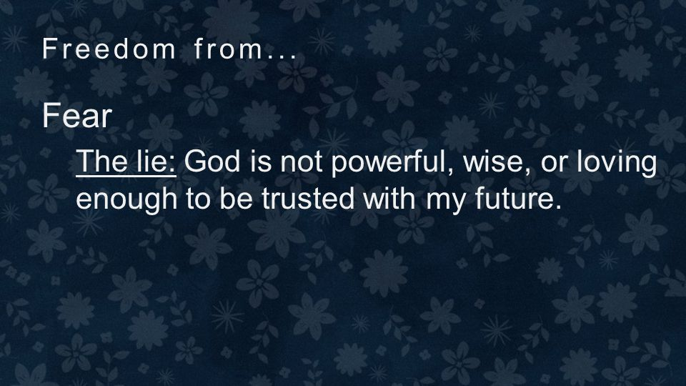Freedom from... Fear The truth: God is infinitely powerful, wise, & caring Worry doesn't help