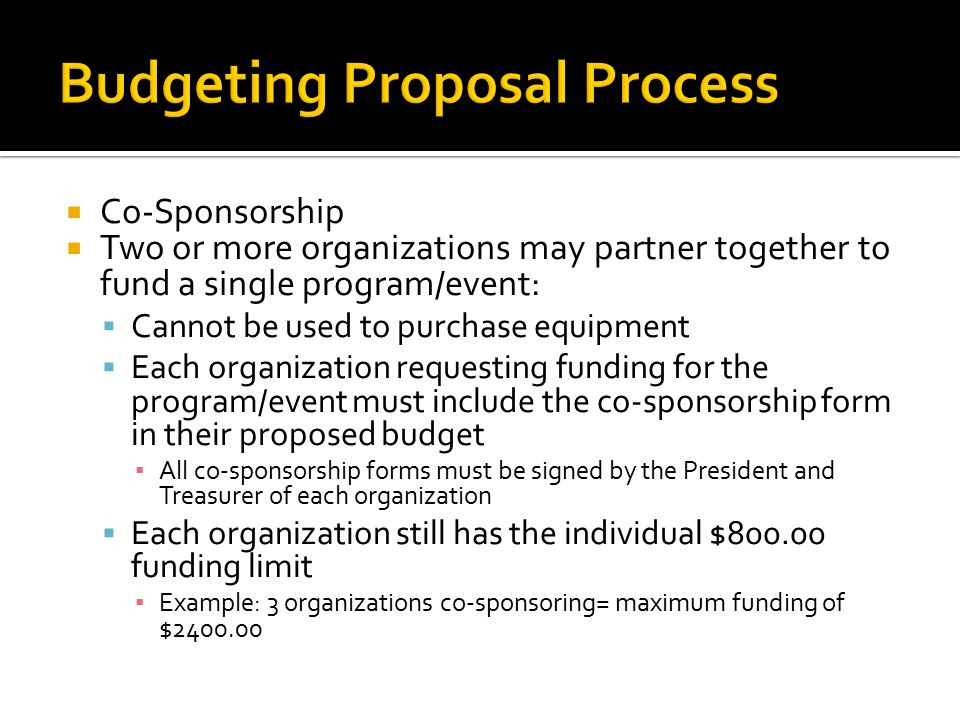  Co-Sponsorship  Two or more organizations may partner together to fund a single program/event:  Cannot be used to purchase equipment  Each organization requesting funding for the program/event must include the co-sponsorship form in their proposed budget ▪ All co-sponsorship forms must be signed by the President and Treasurer of each organization  Each organization still has the individual $800.00 funding limit ▪ Example: 3 organizations co-sponsoring= maximum funding of $2400.00