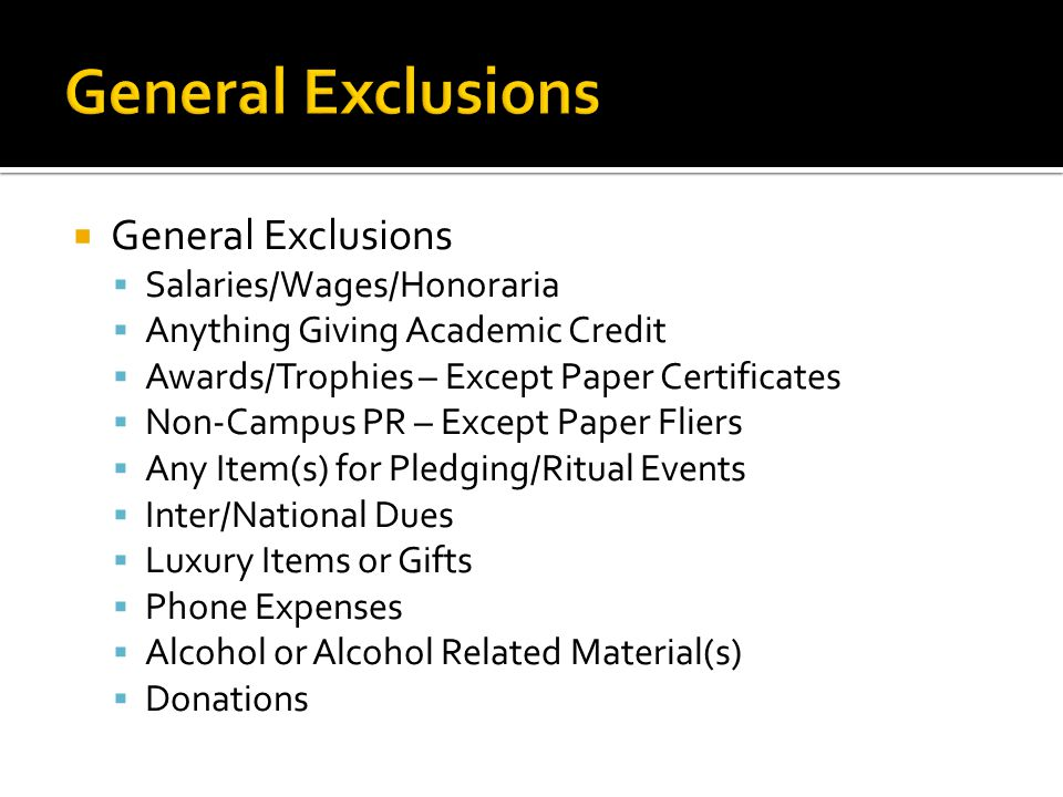  General Exclusions  Salaries/Wages/Honoraria  Anything Giving Academic Credit  Awards/Trophies – Except Paper Certificates  Non-Campus PR – Exce