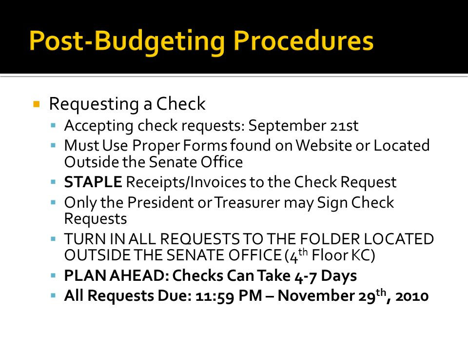  Requesting a Check  Accepting check requests: September 21st  Must Use Proper Forms found on Website or Located Outside the Senate Office  STAPLE Receipts/Invoices to the Check Request  Only the President or Treasurer may Sign Check Requests  TURN IN ALL REQUESTS TO THE FOLDER LOCATED OUTSIDE THE SENATE OFFICE (4 th Floor KC)  PLAN AHEAD: Checks Can Take 4-7 Days  All Requests Due: 11:59 PM – November 29 th, 2010