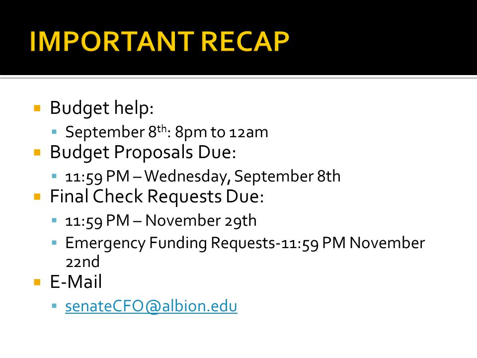  Budget help:  September 8 th : 8pm to 12am  Budget Proposals Due:  11:59 PM – Wednesday, September 8th  Final Check Requests Due:  11:59 PM – November 29th  Emergency Funding Requests-11:59 PM November 22nd  E-Mail  senateCFO@albion.edu senateCFO@albion.edu