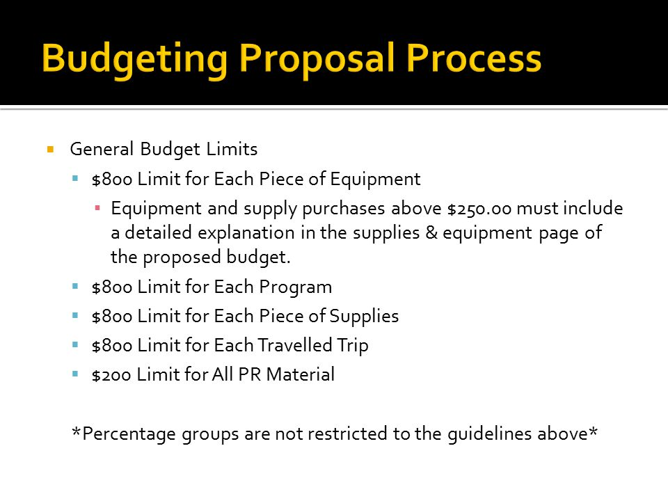  General Budget Limits  $800 Limit for Each Piece of Equipment ▪ Equipment and supply purchases above $250.00 must include a detailed explanation in the supplies & equipment page of the proposed budget.