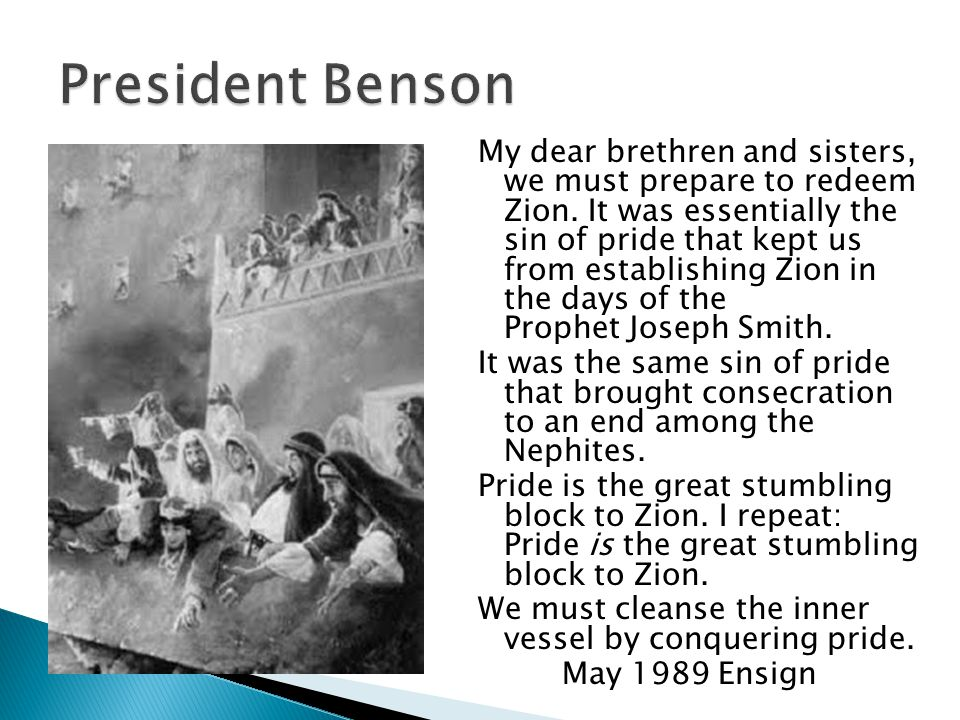 My dear brethren and sisters, we must prepare to redeem Zion. It was essentially the sin of pride that kept us from establishing Zion in the days of t