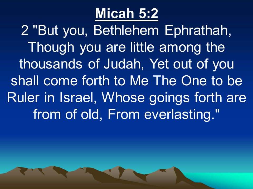 Micah 5:2 2 But you, Bethlehem Ephrathah, Though you are little among the thousands of Judah, Yet out of you shall come forth to Me The One to be Ruler in Israel, Whose goings forth are from of old, From everlasting.