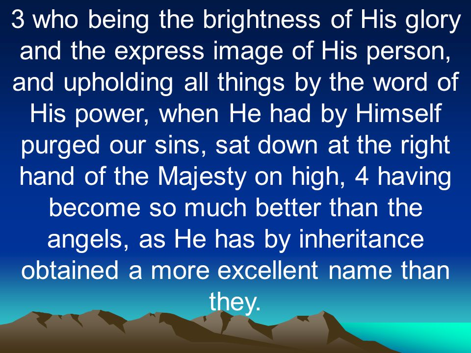 3 who being the brightness of His glory and the express image of His person, and upholding all things by the word of His power, when He had by Himself purged our sins, sat down at the right hand of the Majesty on high, 4 having become so much better than the angels, as He has by inheritance obtained a more excellent name than they.