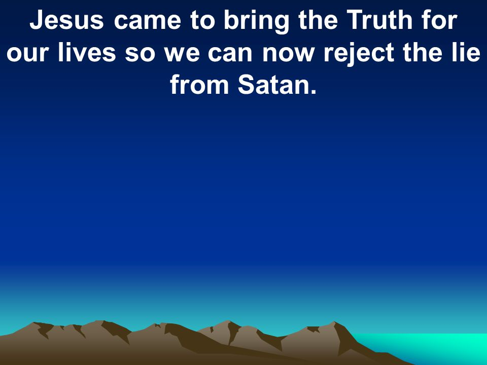 Jesus came to bring the Truth for our lives so we can now reject the lie from Satan.