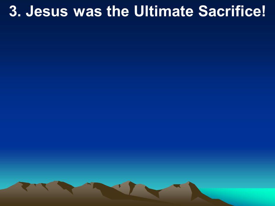3. Jesus was the Ultimate Sacrifice!