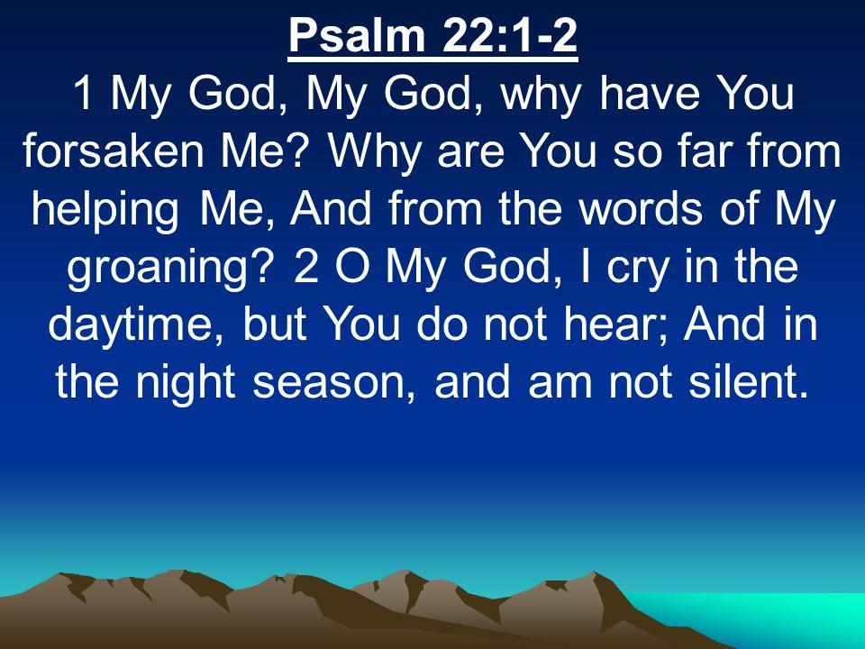 Psalm 22:1-2 1 My God, My God, why have You forsaken Me.