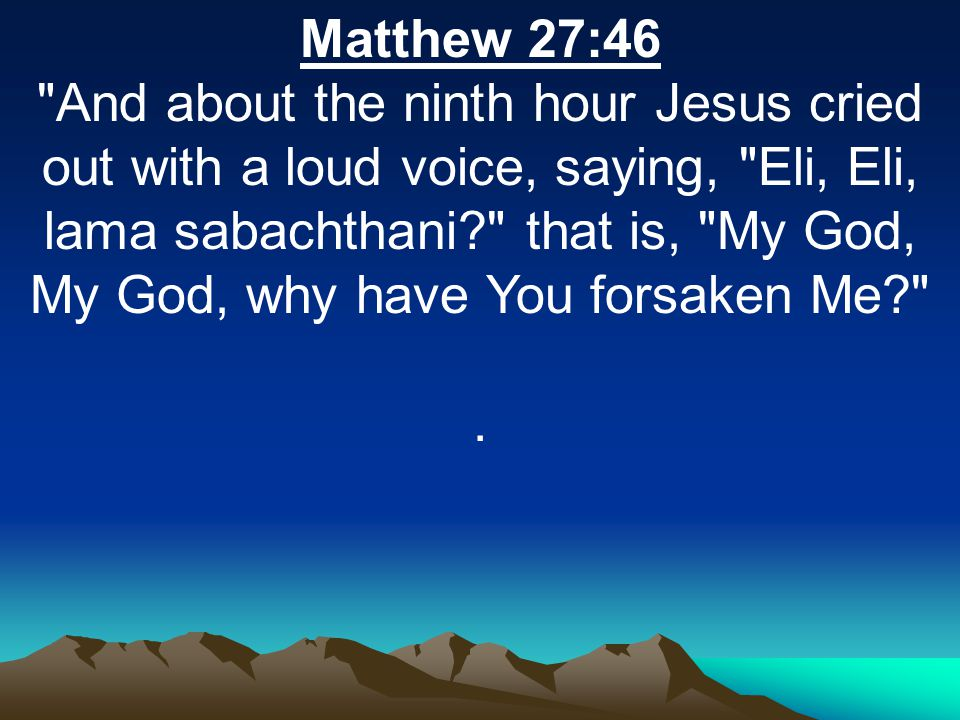Matthew 27:46 And about the ninth hour Jesus cried out with a loud voice, saying, Eli, Eli, lama sabachthani that is, My God, My God, why have You forsaken Me .