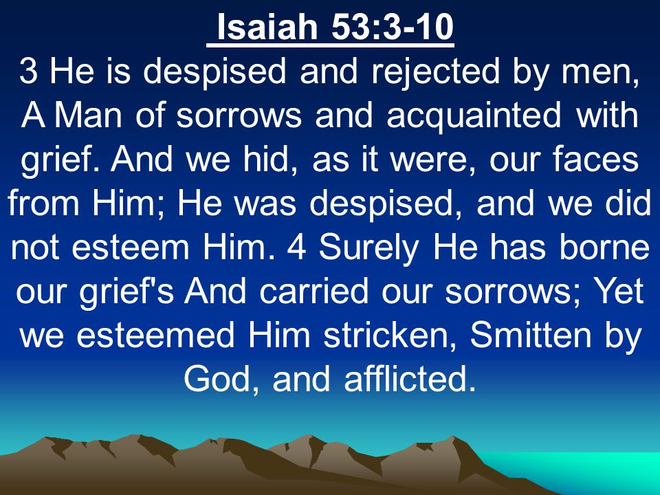 Isaiah 53:3-10 3 He is despised and rejected by men, A Man of sorrows and acquainted with grief.