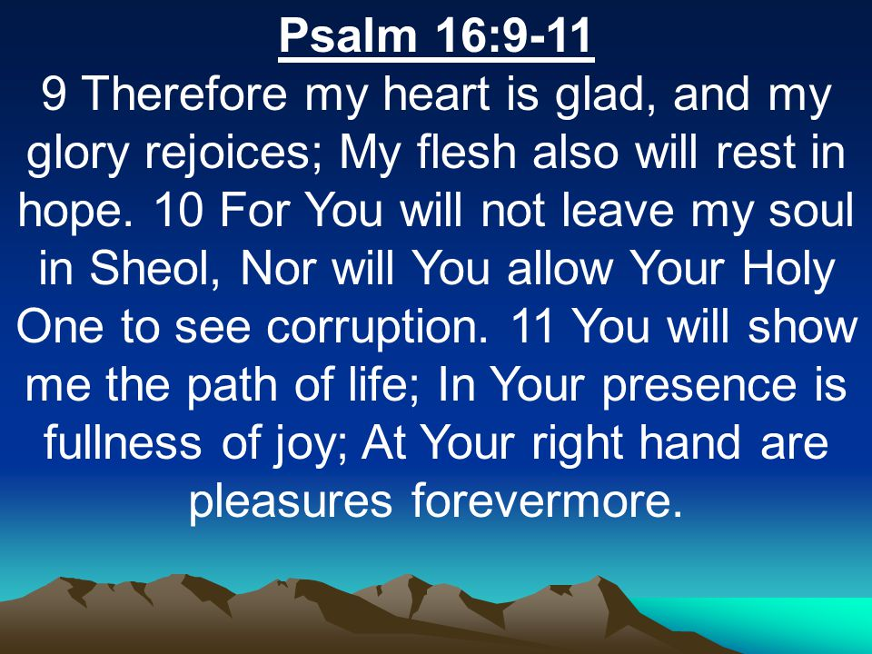 Psalm 16:9-11 9 Therefore my heart is glad, and my glory rejoices; My flesh also will rest in hope.