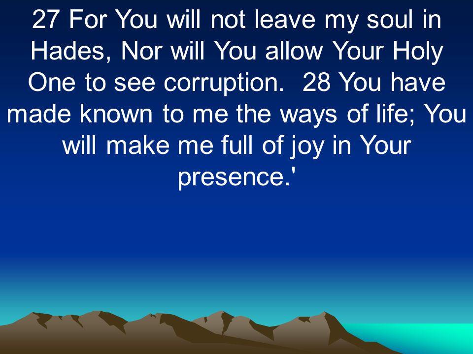 27 For You will not leave my soul in Hades, Nor will You allow Your Holy One to see corruption.