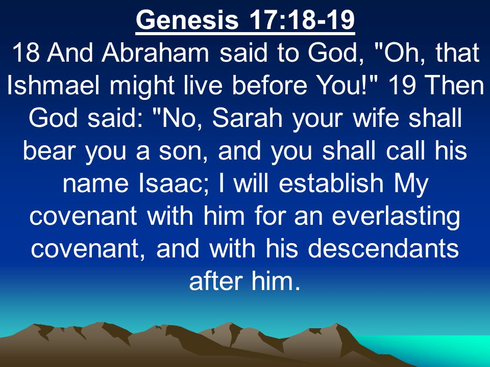 Genesis 17:18-19 18 And Abraham said to God, Oh, that Ishmael might live before You! 19 Then God said: No, Sarah your wife shall bear you a son, and you shall call his name Isaac; I will establish My covenant with him for an everlasting covenant, and with his descendants after him.