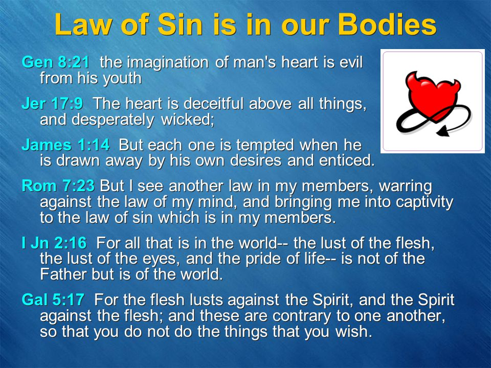 Law of Sin is in our Bodies Gen 8:21 the imagination of man s heart is evil from his youth Jer 17:9 The heart is deceitful above all things, and desperately wicked; James 1:14 But each one is tempted when he is drawn away by his own desires and enticed.