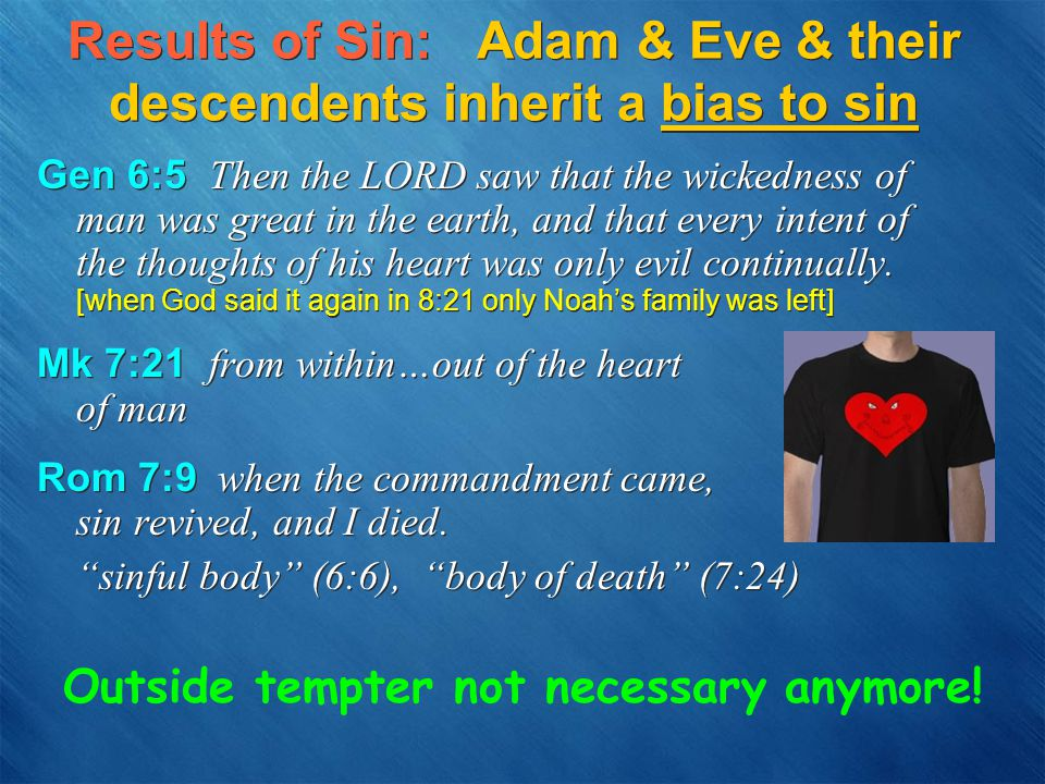 Results of Sin: Adam & Eve & their descendents inherit a bias to sin Gen 6:5 Then the LORD saw that the wickedness of man was great in the earth, and that every intent of the thoughts of his heart was only evil continually.