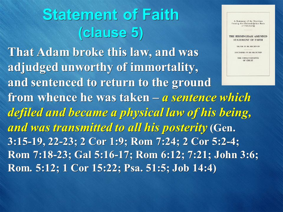 Statement of Faith (clause 5) That Adam broke this law, and was adjudged unworthy of immortality, and sentenced to return to the ground from whence he was taken – a sentence which defiled and became a physical law of his being, and was transmitted to all his posterity (Gen.