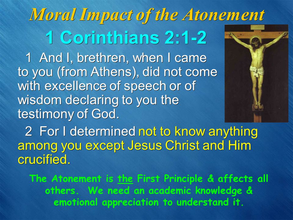 Moral Impact of the Atonement 1 Corinthians 2:1-2 1 And I, brethren, when I came to you (from Athens), did not come with excellence of speech or of wisdom declaring to you the testimony of God.
