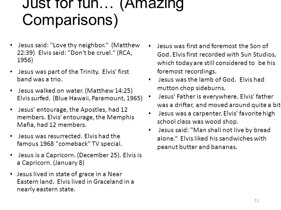 Just for fun… (Amazing Comparisons) Jesus said: Love thy neighbor. (Matthew 22:39) Elvis said: Don t be cruel. (RCA, 1956) Jesus was part of the Trinity.