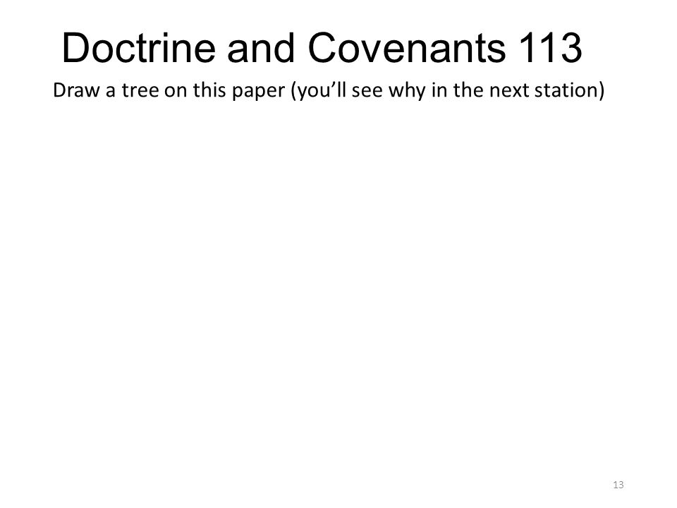 Doctrine and Covenants 113 Draw a tree on this paper (you'll see why in the next station) 13