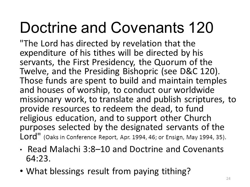Doctrine and Covenants 120 The Lord has directed by revelation that the expenditure of his tithes will be directed by his servants, the First Presidency, the Quorum of the Twelve, and the Presiding Bishopric (see D&C 120).
