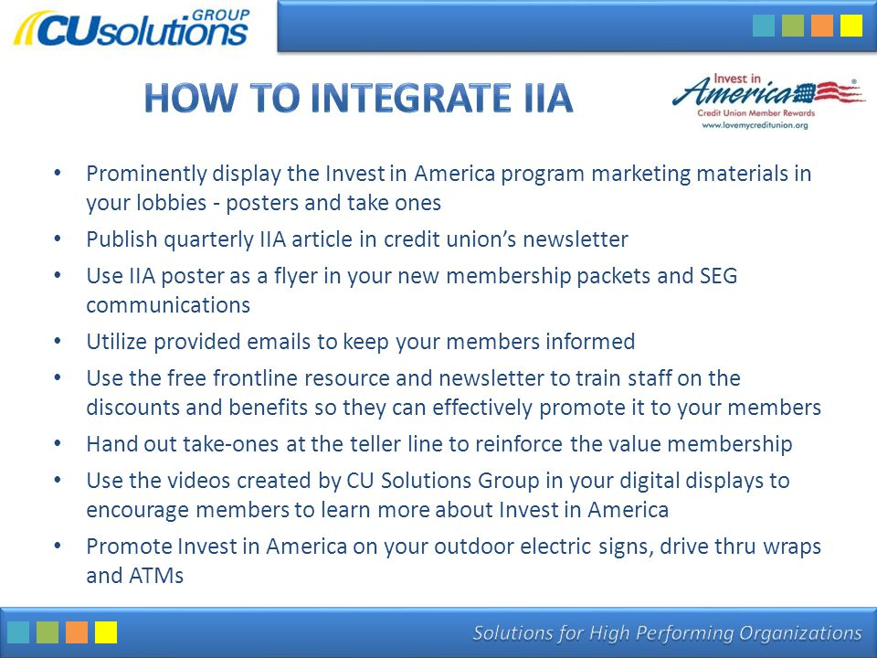 Prominently display the Invest in America program marketing materials in your lobbies - posters and take ones Publish quarterly IIA article in credit union's newsletter Use IIA poster as a flyer in your new membership packets and SEG communications Utilize provided emails to keep your members informed Use the free frontline resource and newsletter to train staff on the discounts and benefits so they can effectively promote it to your members Hand out take-ones at the teller line to reinforce the value membership Use the videos created by CU Solutions Group in your digital displays to encourage members to learn more about Invest in America Promote Invest in America on your outdoor electric signs, drive thru wraps and ATMs
