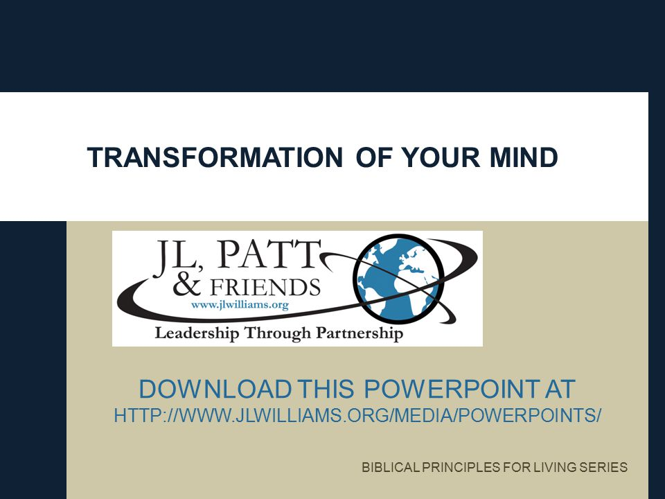 TRANSFORMATION OF YOUR MIND DOWNLOAD THIS POWERPOINT AT HTTP://WWW.JLWILLIAMS.ORG/MEDIA/POWERPOINTS/ BIBLICAL PRINCIPLES FOR LIVING SERIES
