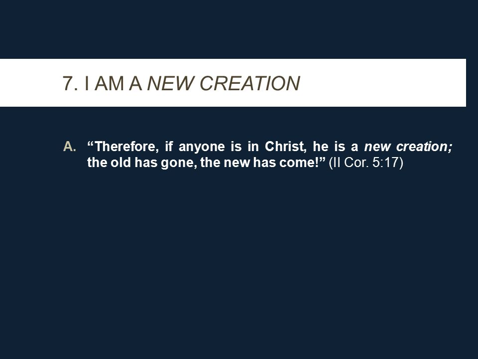 """7. I AM A NEW CREATION A.""""Therefore, if anyone is in Christ, he is a new creation; the old has gone, the new has come!"""" (II Cor. 5:17)"""