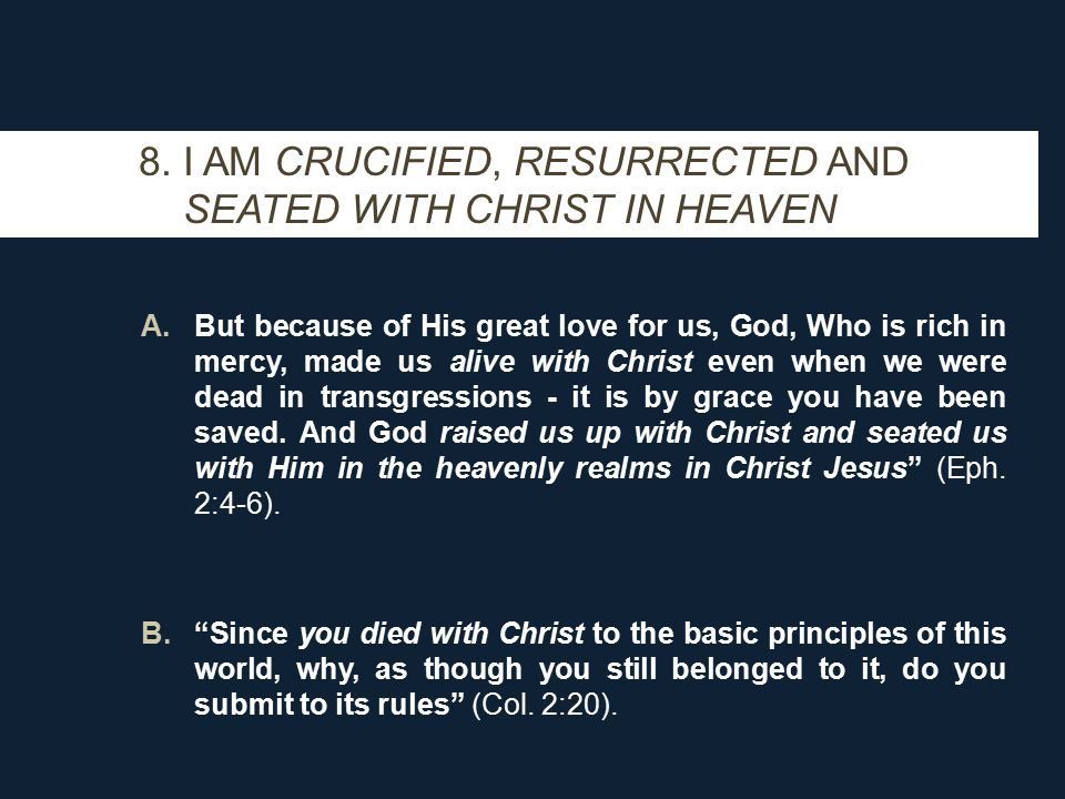 8. I AM CRUCIFIED, RESURRECTED AND SEATED WITH CHRIST IN HEAVEN A.But because of His great love for us, God, Who is rich in mercy, made us alive with