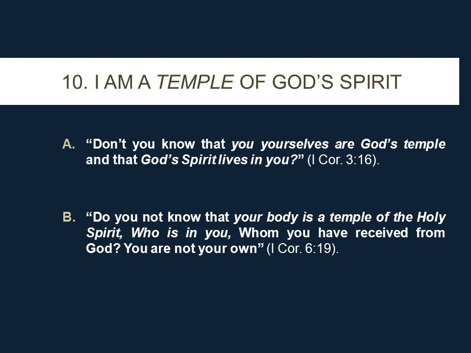 """10. I AM A TEMPLE OF GOD'S SPIRIT A.""""Don't you know that you yourselves are God's temple and that God's Spirit lives in you?"""" (I Cor. 3:16). B.""""Do you"""