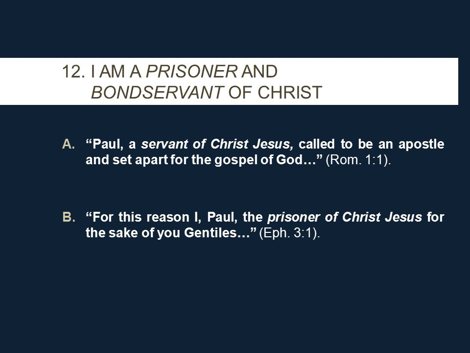 """12. I AM A PRISONER AND BONDSERVANT OF CHRIST A.""""Paul, a servant of Christ Jesus, called to be an apostle and set apart for the gospel of God…"""" (Rom."""