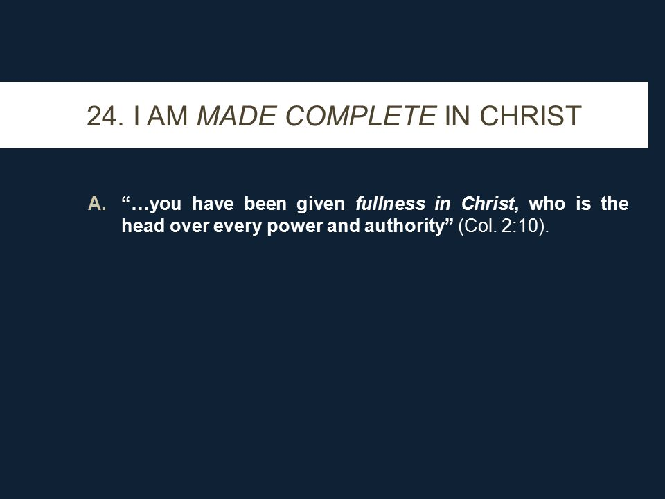 """24. I AM MADE COMPLETE IN CHRIST A.""""…you have been given fullness in Christ, who is the head over every power and authority"""" (Col. 2:10)."""
