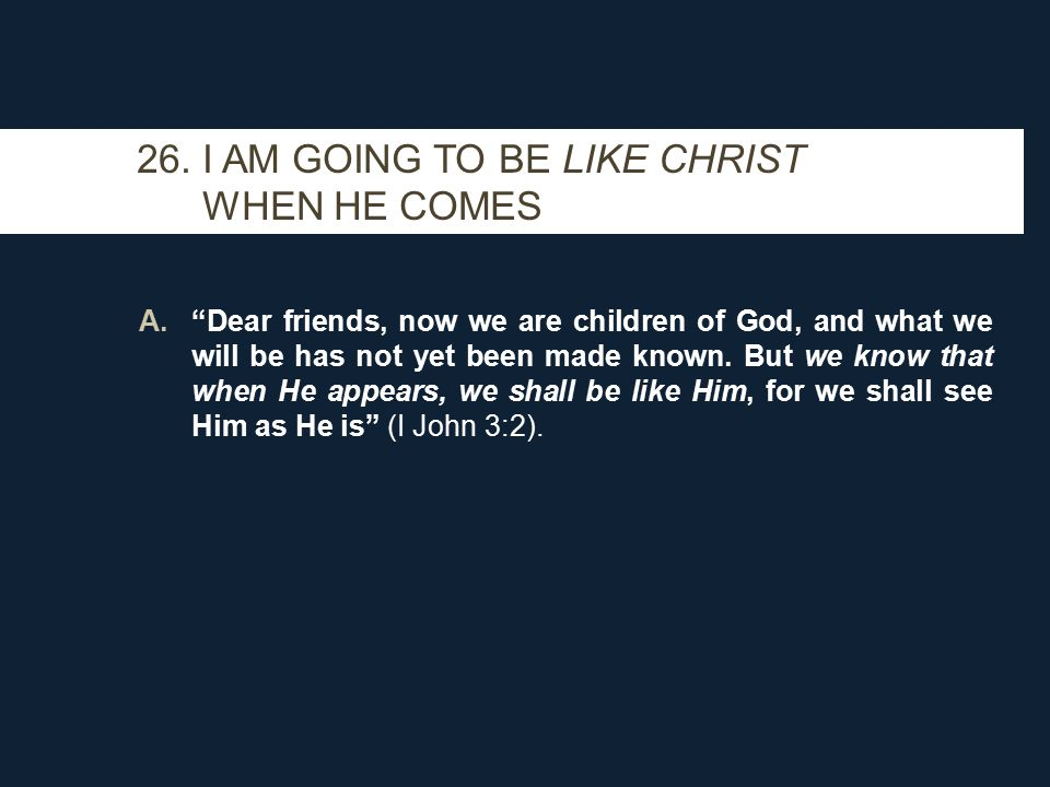 """26. I AM GOING TO BE LIKE CHRIST WHEN HE COMES A.""""Dear friends, now we are children of God, and what we will be has not yet been made known. But we kn"""