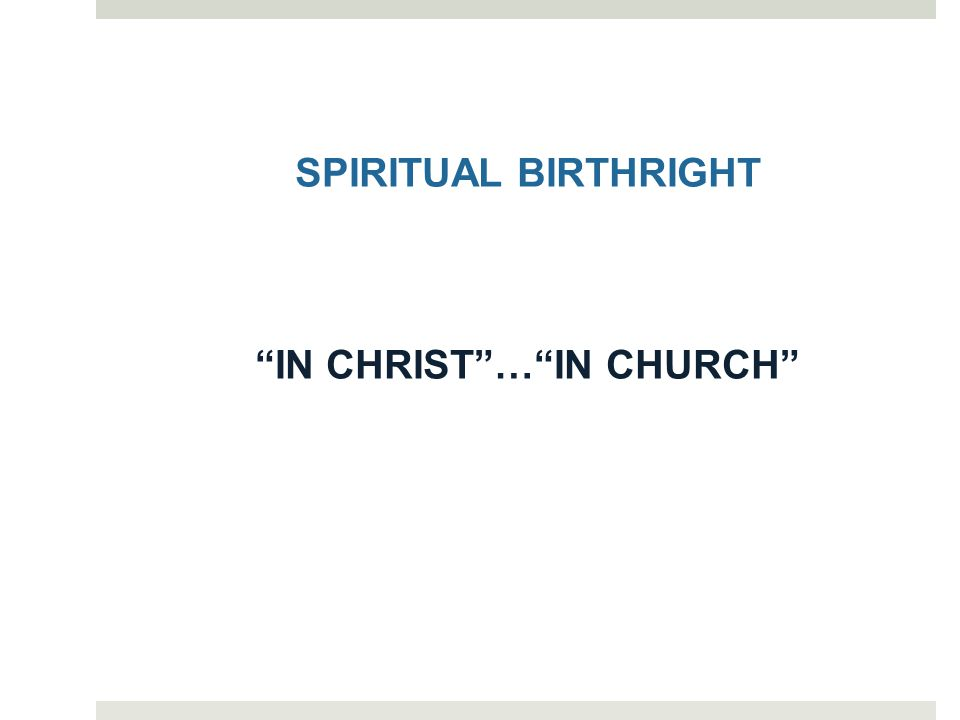 SPIRITUAL BIRTHRIGHT IN CHRIST … IN CHURCH