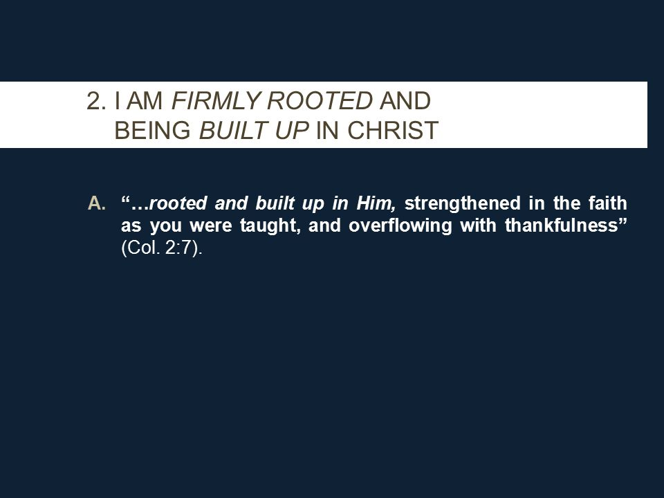 """2. I AM FIRMLY ROOTED AND BEING BUILT UP IN CHRIST A.""""…rooted and built up in Him, strengthened in the faith as you were taught, and overflowing with"""