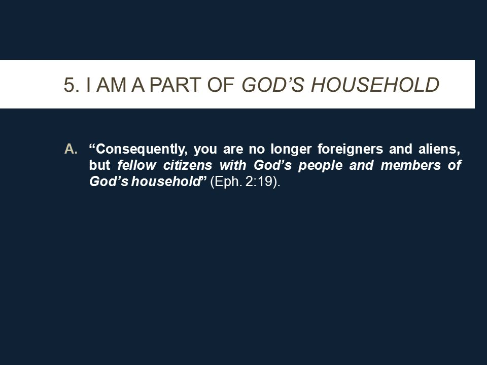 """5. I AM A PART OF GOD'S HOUSEHOLD A.""""Consequently, you are no longer foreigners and aliens, but fellow citizens with God's people and members of God's"""