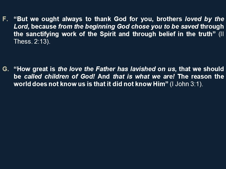 F. But we ought always to thank God for you, brothers loved by the Lord, because from the beginning God chose you to be saved through the sanctifying work of the Spirit and through belief in the truth (II Thess.