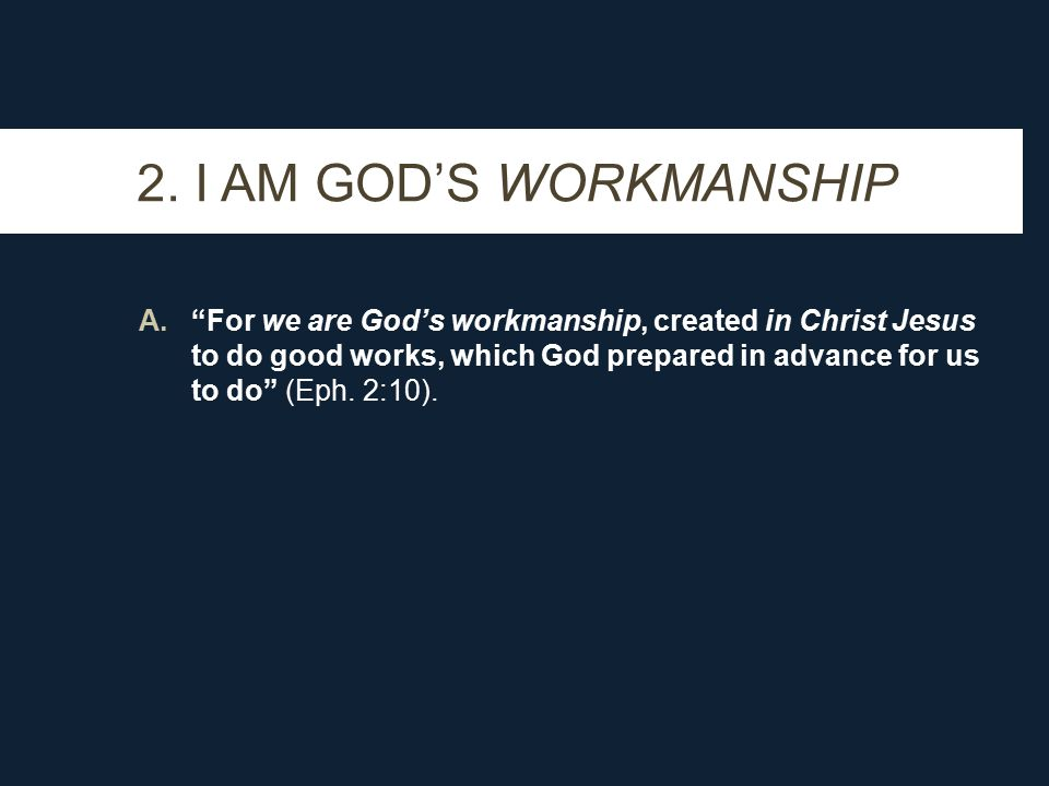 """2. I AM GOD'S WORKMANSHIP A.""""For we are God's workmanship, created in Christ Jesus to do good works, which God prepared in advance for us to do"""" (Eph."""